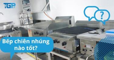 Bếp chiên nhúng nào tốt? Nên mua bếp gas hay điện?